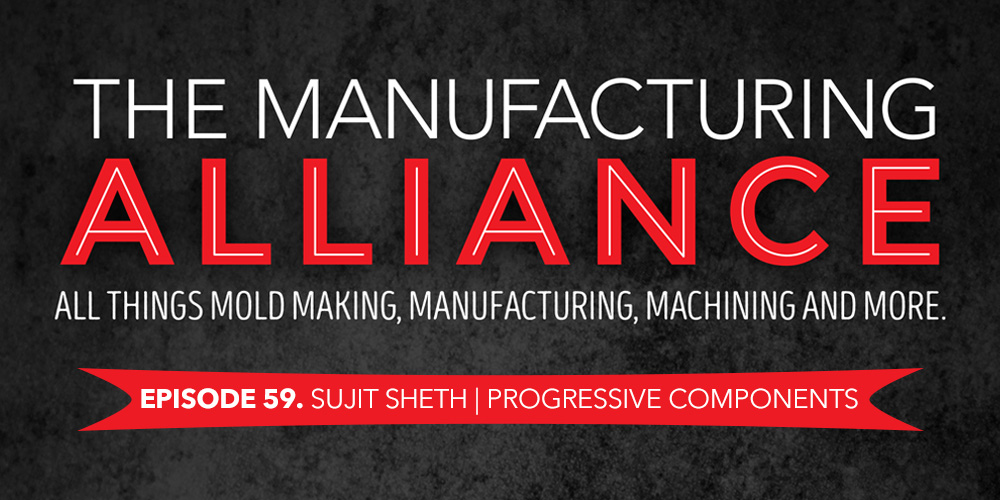 The Manufacturing Alliance Podcast Presents Progressive Components Sujit Sheth